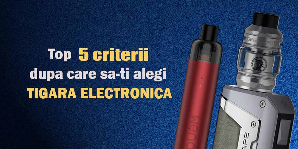 Top 5 criterii dupa care sa-ti alegi tigara electronica